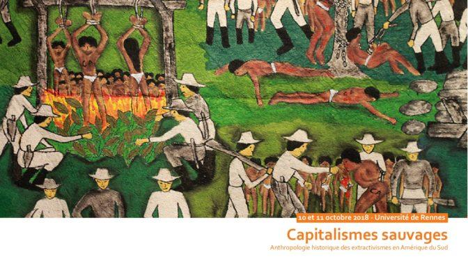 10-11 Octobre 2018 Rennes: Colloque International «Capitalismes Sauvages. Anthropologie historique des extractivismes en Amérique du Sud»